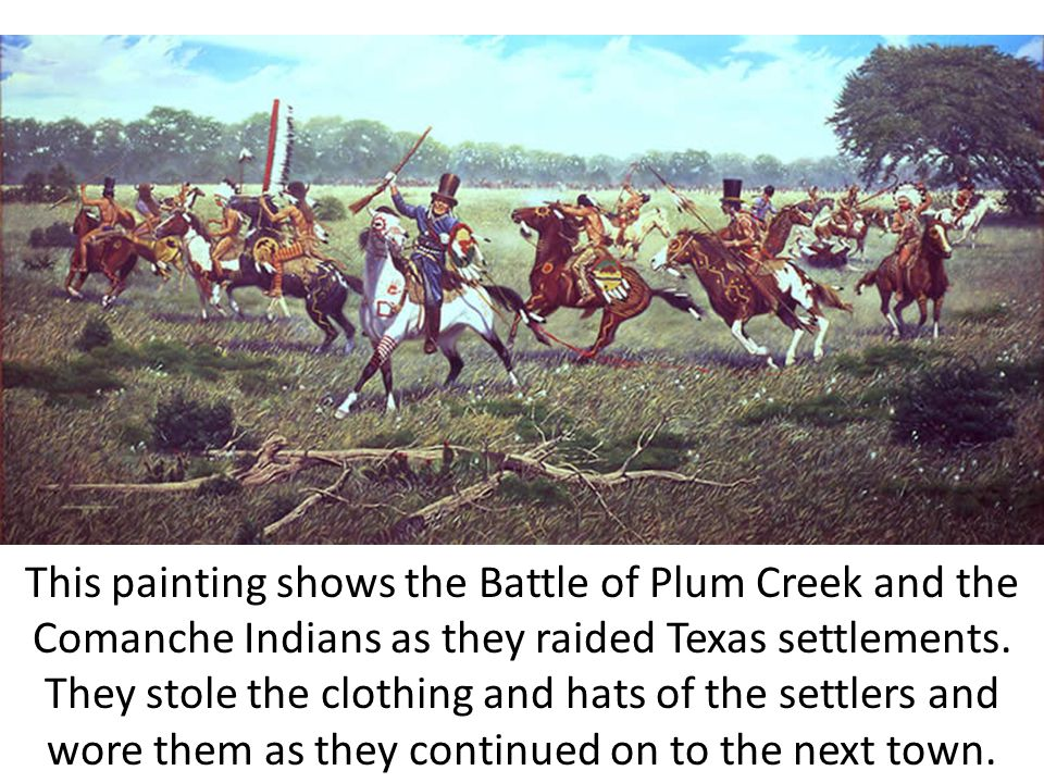 This painting shows the Battle of Plum Creek and the Comanche Indians as they raided Texas settlements. They stole the clothing and hats of the settle