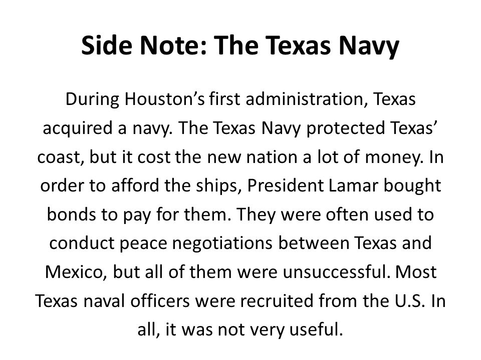Side Note: The Texas Navy During Houston's first administration, Texas acquired a navy. The Texas Navy protected Texas' coast, but it cost the new nat