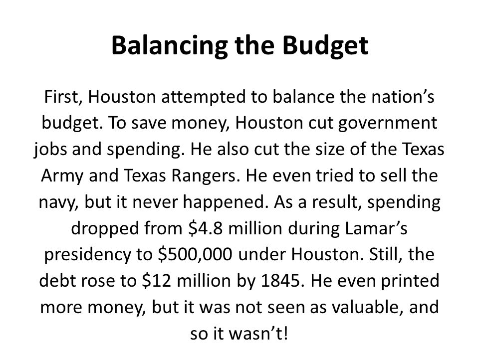 Balancing the Budget First, Houston attempted to balance the nation's budget. To save money, Houston cut government jobs and spending. He also cut the