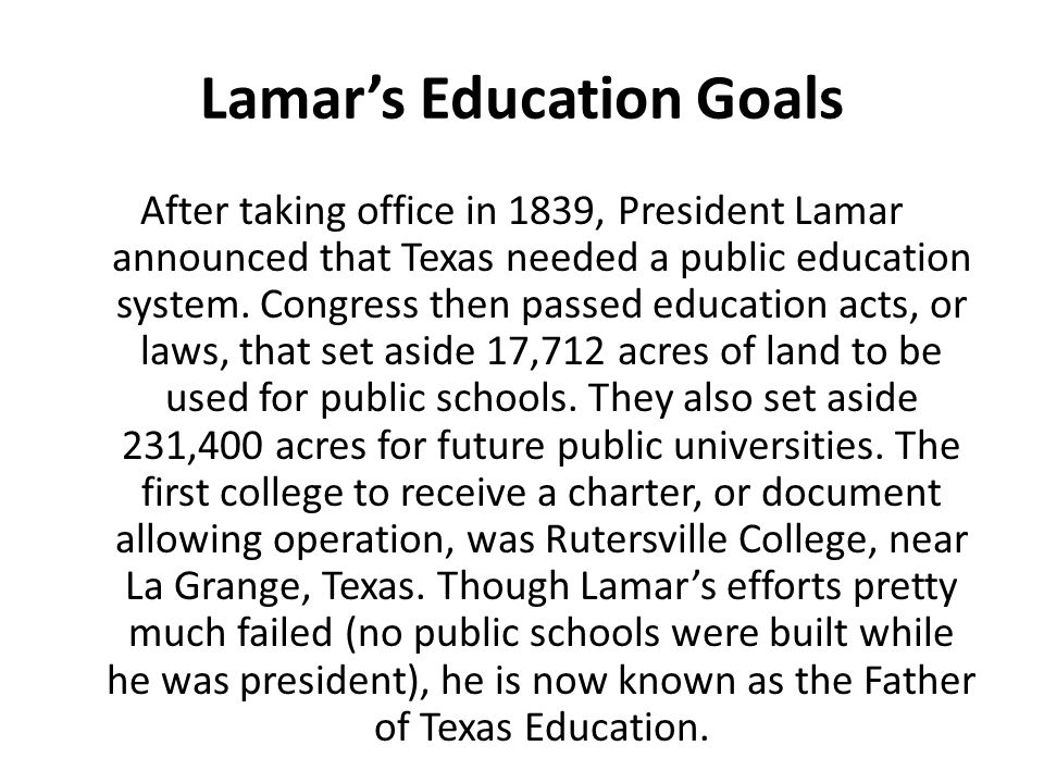 Lamar's Education Goals After taking office in 1839, President Lamar announced that Texas needed a public education system. Congress then passed educa