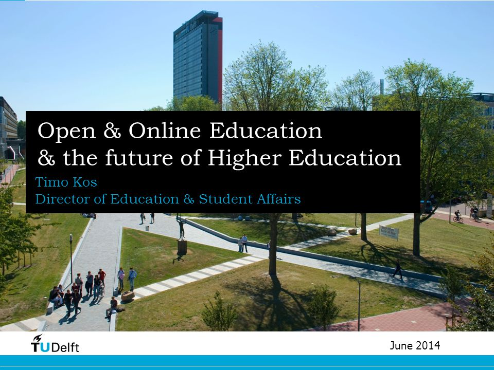 Open & Online Education & the future of Higher Education Timo Kos Director of Education & Student Affairs June 2014