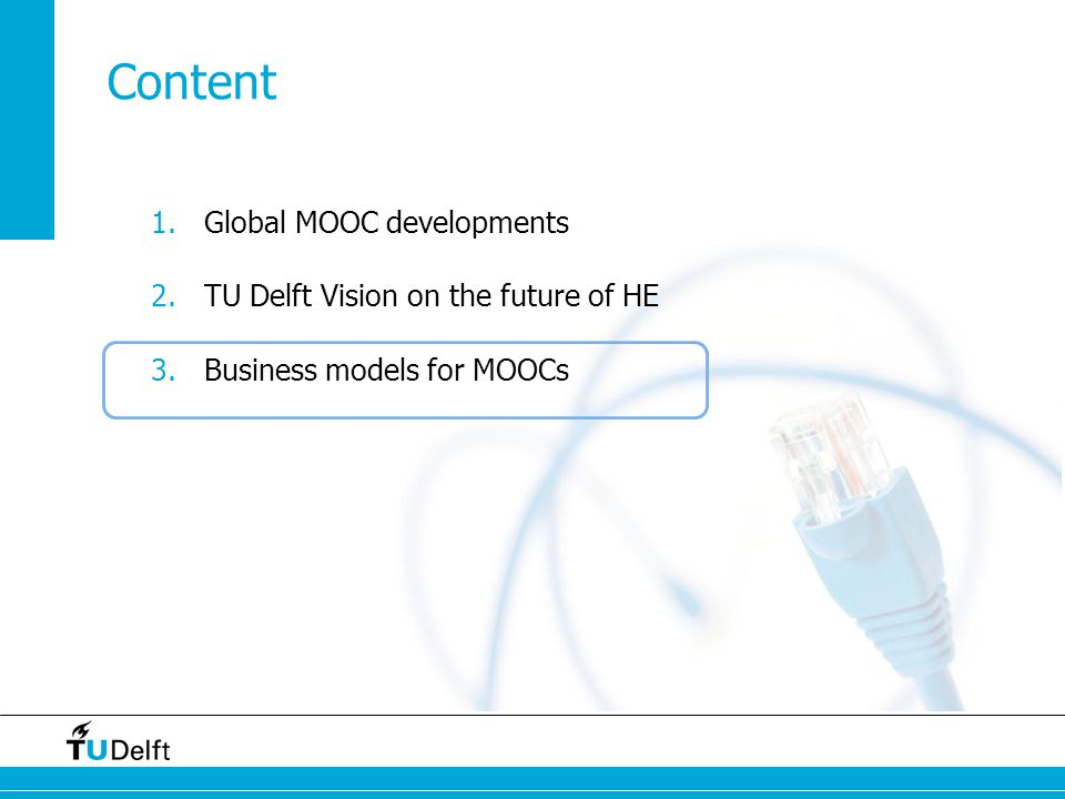 1.Global MOOC developments 2.TU Delft Vision on the future of HE 3.Business models for MOOCs Content