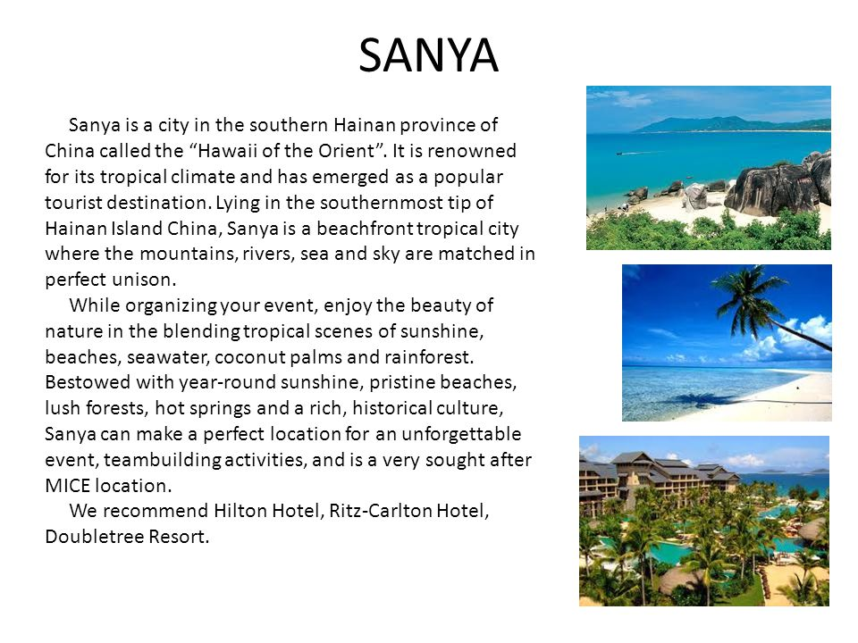 "SANYA Sanya is a city in the southern Hainan province of China called the ""Hawaii of the Orient"". It is renowned for its tropical climate and has emer"