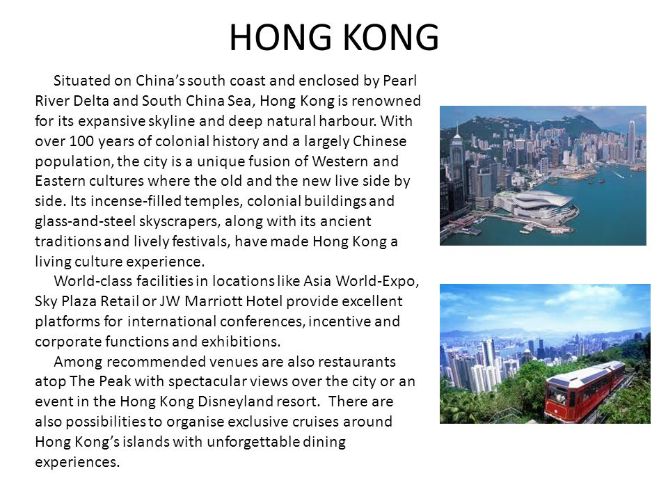HONG KONG Situated on China's south coast and enclosed by Pearl River Delta and South China Sea, Hong Kong is renowned for its expansive skyline and deep natural harbour.