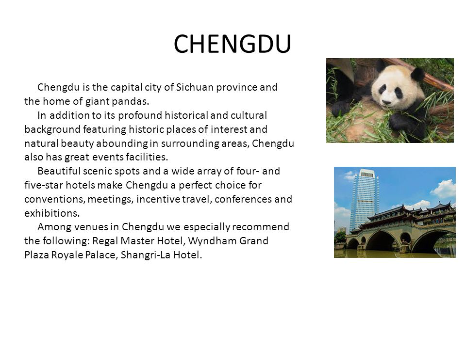 CHENGDU Chengdu is the capital city of Sichuan province and the home of giant pandas. In addition to its profound historical and cultural background f
