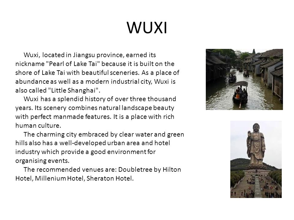 WUXI Wuxi, located in Jiangsu province, earned its nickname Pearl of Lake Tai because it is built on the shore of Lake Tai with beautiful sceneries.