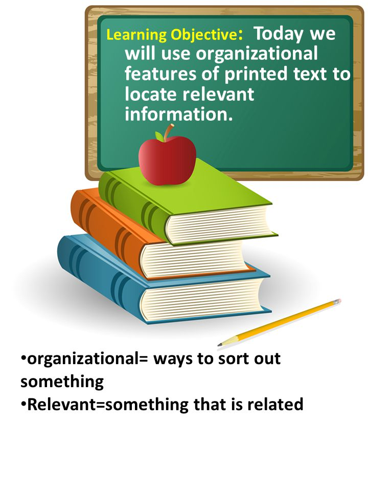 Learning Objective : Today we will use organizational features of printed text to locate relevant information.