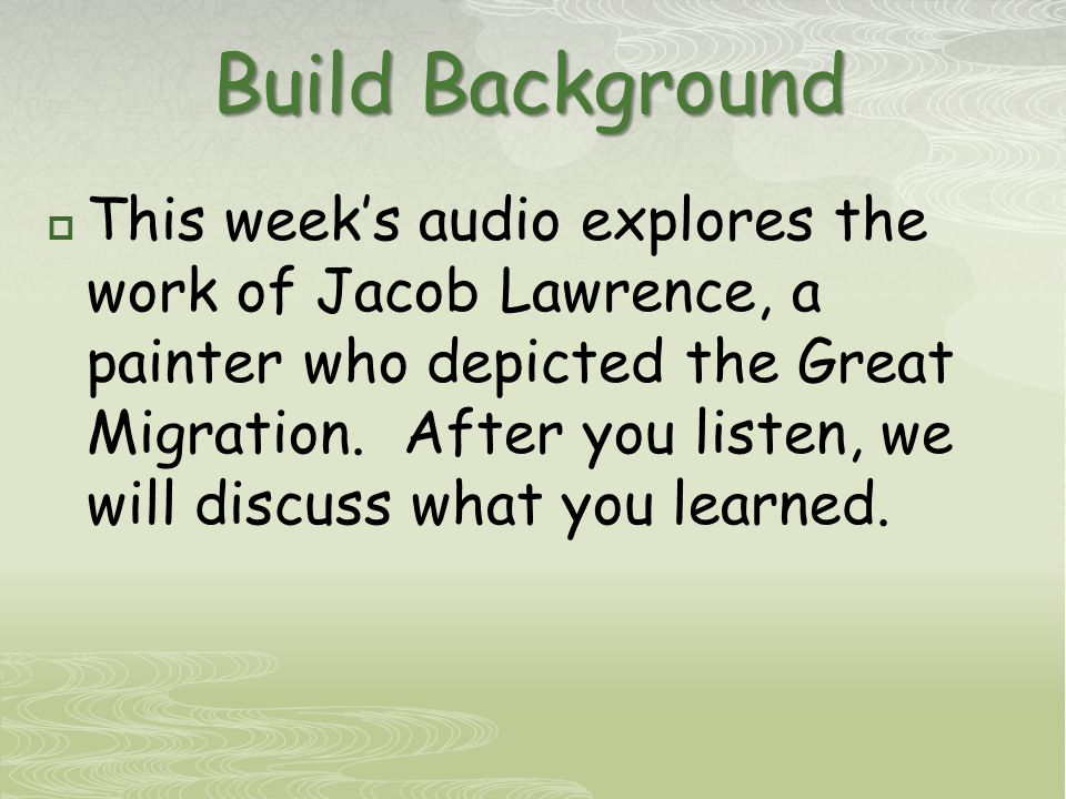 Build Background  This week's audio explores the work of Jacob Lawrence, a painter who depicted the Great Migration.