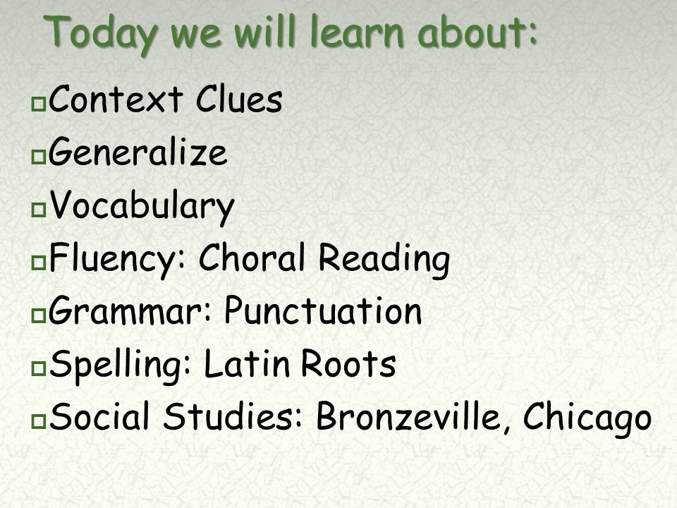Today we will learn about:  Context Clues  Generalize  Vocabulary  Fluency: Choral Reading  Grammar: Punctuation  Spelling: Latin Roots  Social Studies: Bronzeville, Chicago