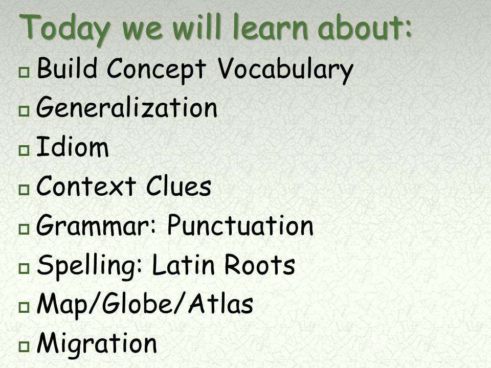 Today we will learn about:  Build Concept Vocabulary  Generalization  Idiom  Context Clues  Grammar: Punctuation  Spelling: Latin Roots  Map/Globe/Atlas  Migration