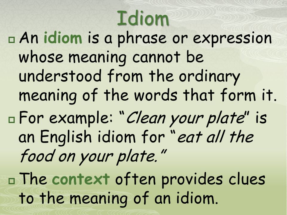 Idiom  An idiom is a phrase or expression whose meaning cannot be understood from the ordinary meaning of the words that form it.
