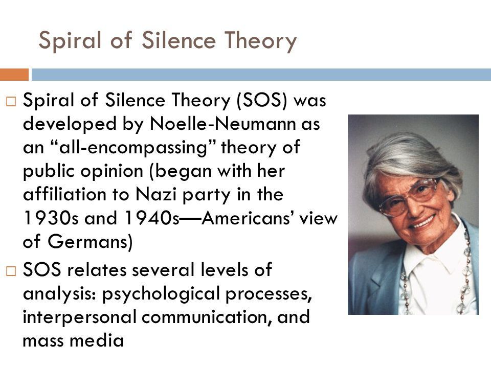 Spiral of Silence Theory  Spiral of Silence Theory (SOS) was developed by Noelle-Neumann as an all-encompassing theory of public opinion (began with her affiliation to Nazi party in the 1930s and 1940s—Americans' view of Germans)  SOS relates several levels of analysis: psychological processes, interpersonal communication, and mass media