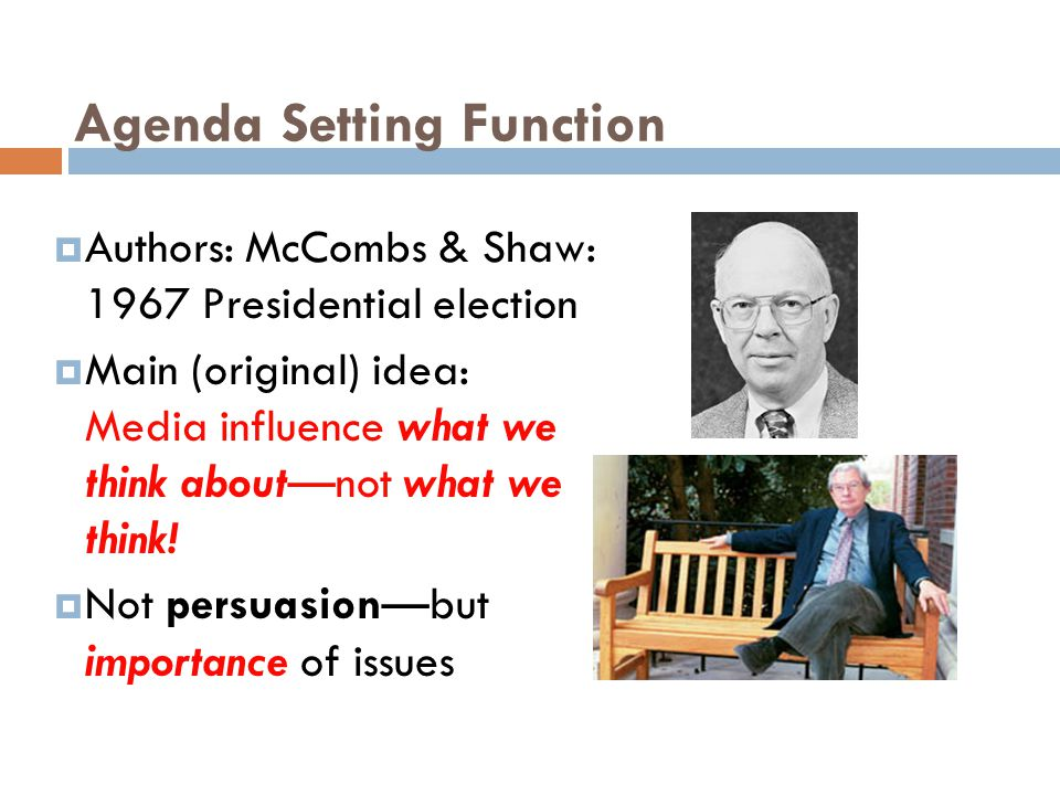 Agenda Setting Function  Authors: McCombs & Shaw: 1967 Presidential election  Main (original) idea: Media influence what we think about—not what we think.