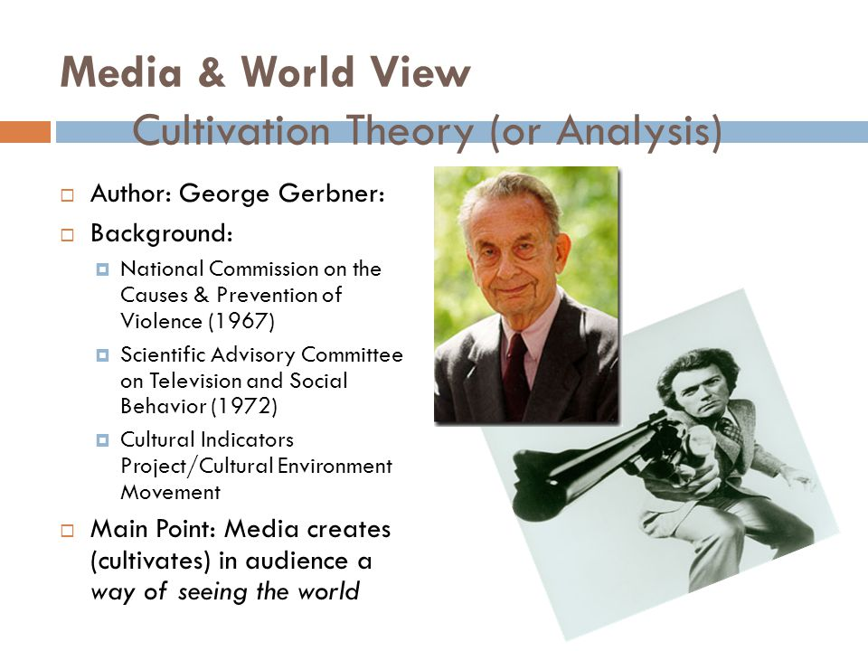 Media & World View Cultivation Theory (or Analysis)  Author: George Gerbner:  Background:  National Commission on the Causes & Prevention of Violence (1967)  Scientific Advisory Committee on Television and Social Behavior (1972)  Cultural Indicators Project/Cultural Environment Movement  Main Point: Media creates (cultivates) in audience a way of seeing the world