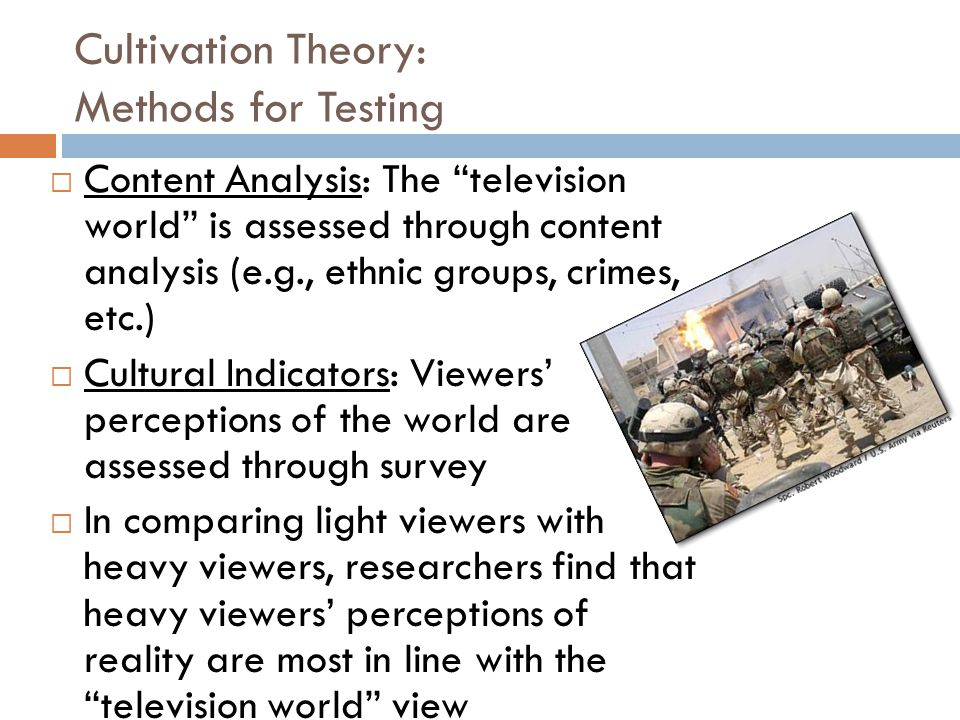Cultivation Theory: Methods for Testing  Content Analysis: The television world is assessed through content analysis (e.g., ethnic groups, crimes, etc.)  Cultural Indicators: Viewers' perceptions of the world are assessed through survey  In comparing light viewers with heavy viewers, researchers find that heavy viewers' perceptions of reality are most in line with the television world view
