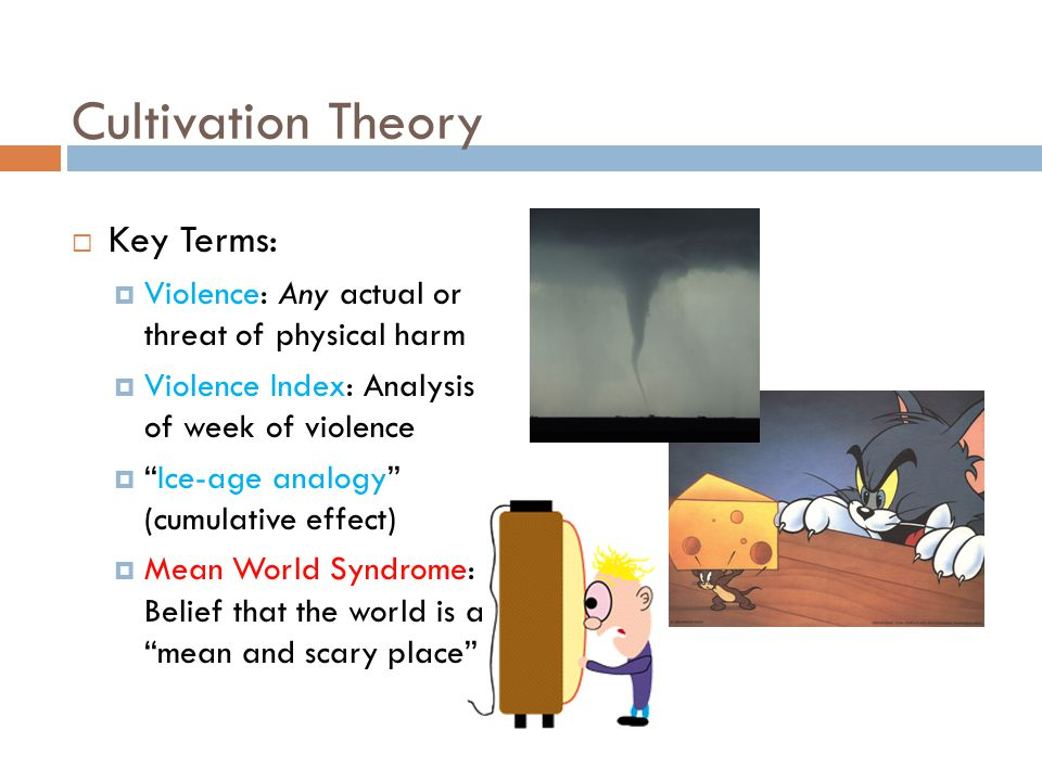 Cultivation Theory  Key Terms:  Violence: Any actual or threat of physical harm  Violence Index: Analysis of week of violence  Ice-age analogy (cumulative effect)  Mean World Syndrome: Belief that the world is a mean and scary place