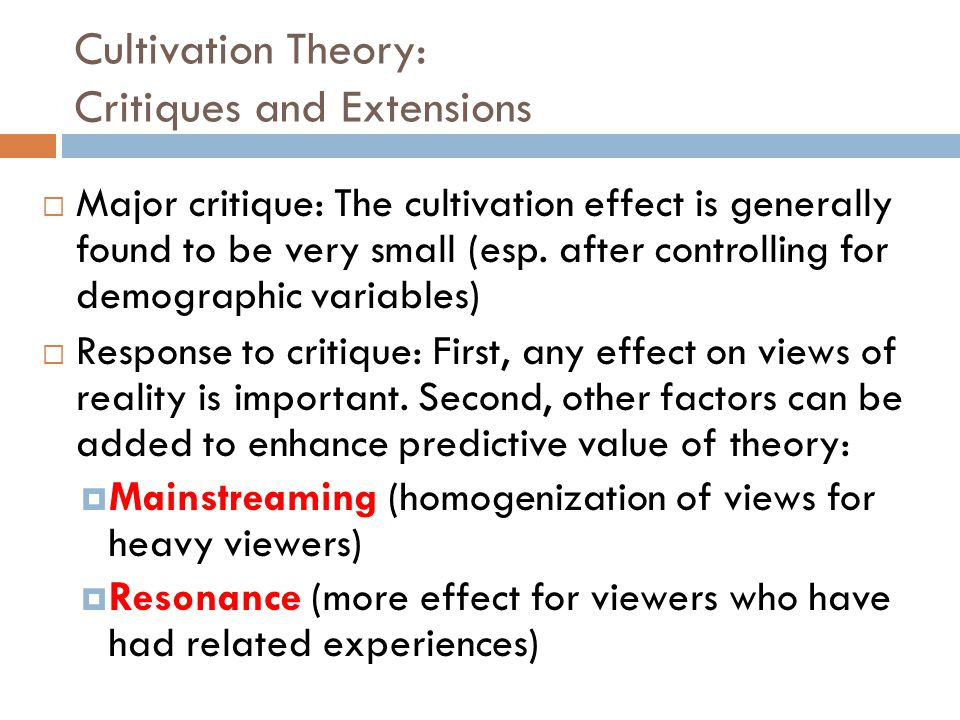 Cultivation Theory: Critiques and Extensions  Major critique: The cultivation effect is generally found to be very small (esp.