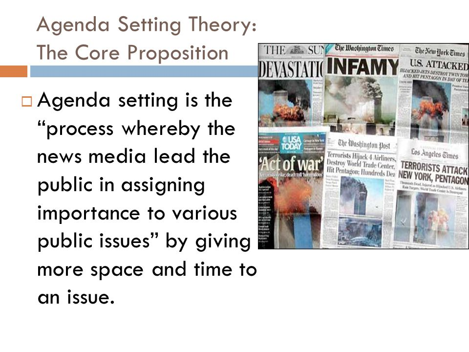 Agenda Setting Theory: The Core Proposition  Agenda setting is the process whereby the news media lead the public in assigning importance to various public issues by giving more space and time to an issue.