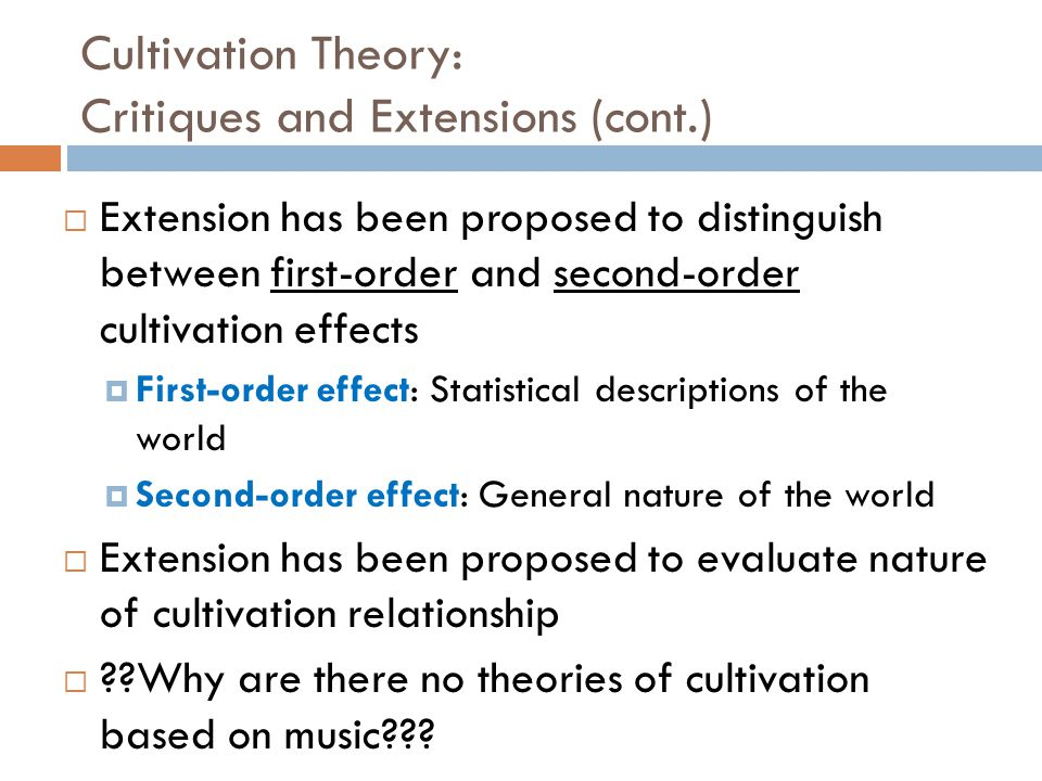 Cultivation Theory: Critiques and Extensions (cont.)  Extension has been proposed to distinguish between first-order and second-order cultivation effects  First-order effect: Statistical descriptions of the world  Second-order effect: General nature of the world  Extension has been proposed to evaluate nature of cultivation relationship  ??Why are there no theories of cultivation based on music???