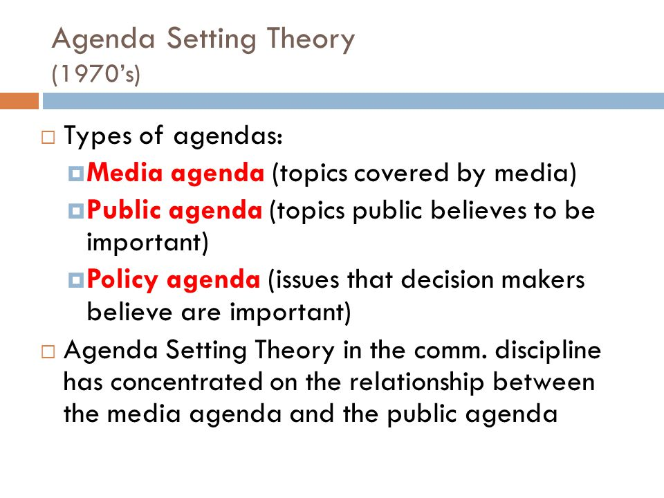 Agenda Setting Theory (1970's)  Types of agendas:  Media agenda (topics covered by media)  Public agenda (topics public believes to be important)  Policy agenda (issues that decision makers believe are important)  Agenda Setting Theory in the comm.