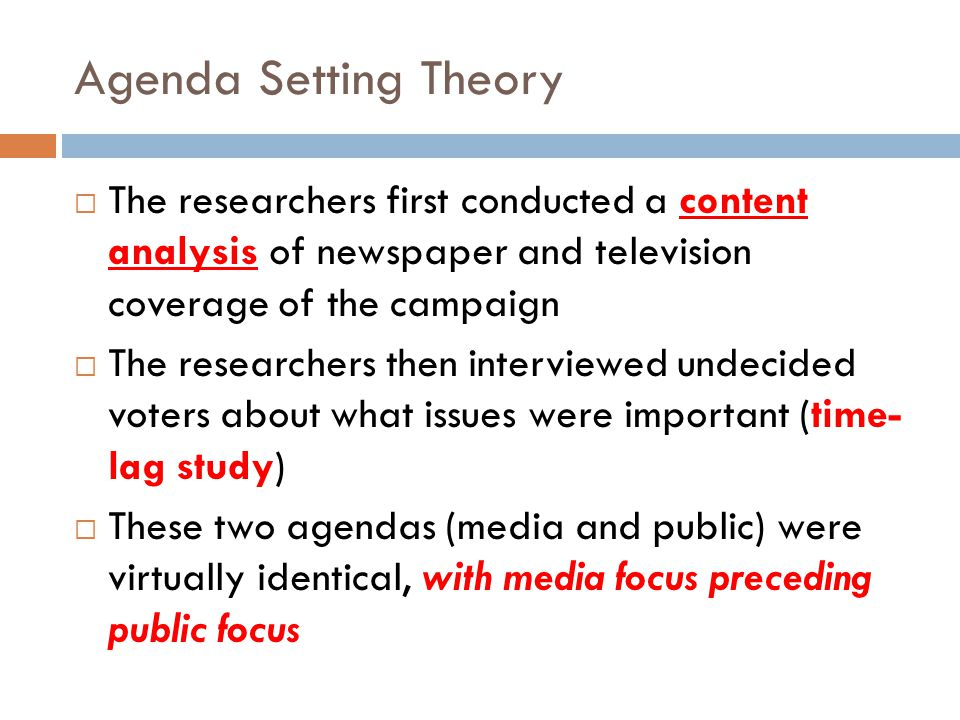 Agenda Setting Theory  The researchers first conducted a content analysis of newspaper and television coverage of the campaign  The researchers then interviewed undecided voters about what issues were important (time- lag study)  These two agendas (media and public) were virtually identical, with media focus preceding public focus