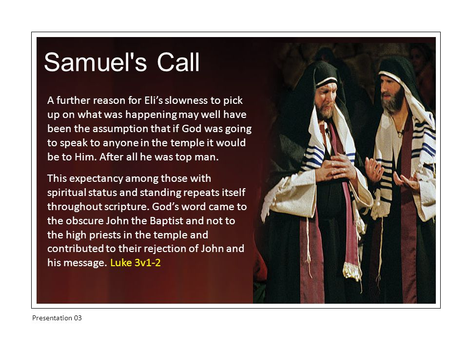 Samuel s Call Presentation 03 A further reason for Eli's slowness to pick up on what was happening may well have been the assumption that if God was going to speak to anyone in the temple it would be to Him.