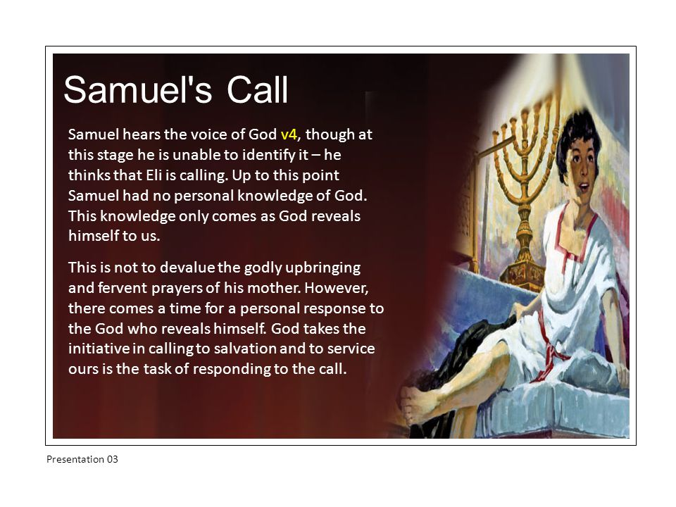Samuel s Call Presentation 03 Samuel hears the voice of God v4, though at this stage he is unable to identify it – he thinks that Eli is calling.