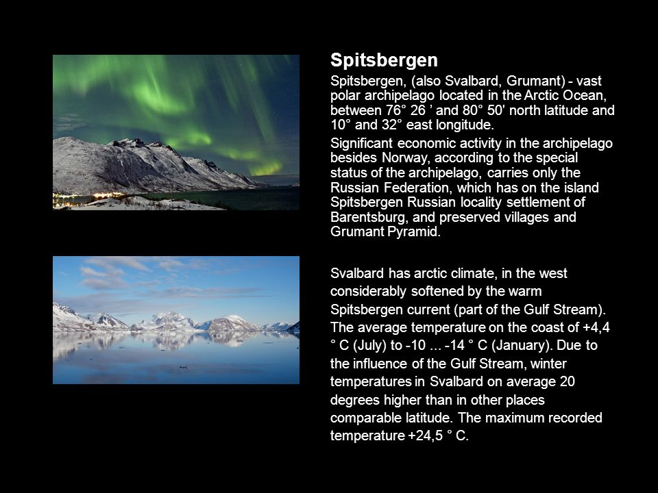 Spitsbergen Spitsbergen, (also Svalbard, Grumant) - vast polar archipelago located in the Arctic Ocean, between 76° 26 ' and 80° 50 north latitude and 10° and 32° east longitude.