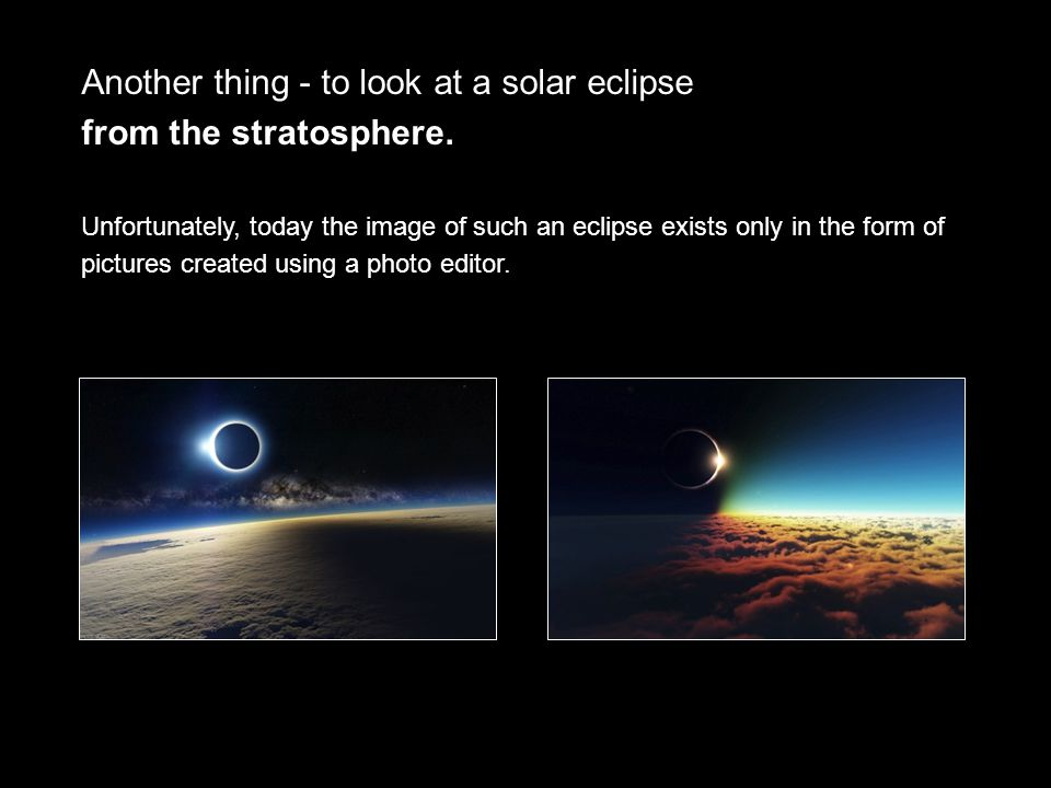 Another thing - to look at a solar eclipse from the stratosphere.