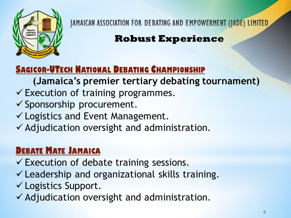 9 Robust Experience S AGICOR -UT ECH N ATIONAL D EBATING C HAMPIONSHIP (Jamaica's premier tertiary debating tournament) Execution of training programmes.