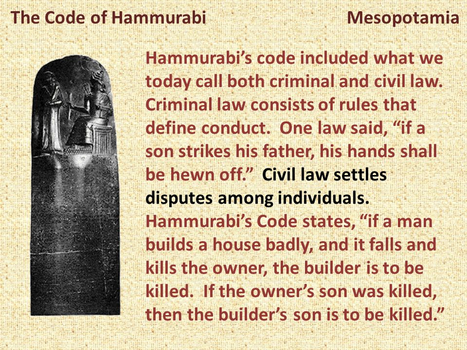 The Code of Hammurabi Mesopotamia Hammurabi's code included what we today call both criminal and civil law. Criminal law consists of rules that define