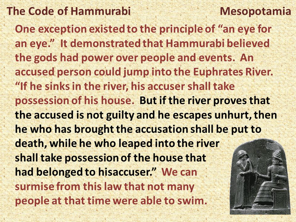 """The Code of Hammurabi Mesopotamia One exception existed to the principle of """"an eye for an eye."""" It demonstrated that Hammurabi believed the gods had"""