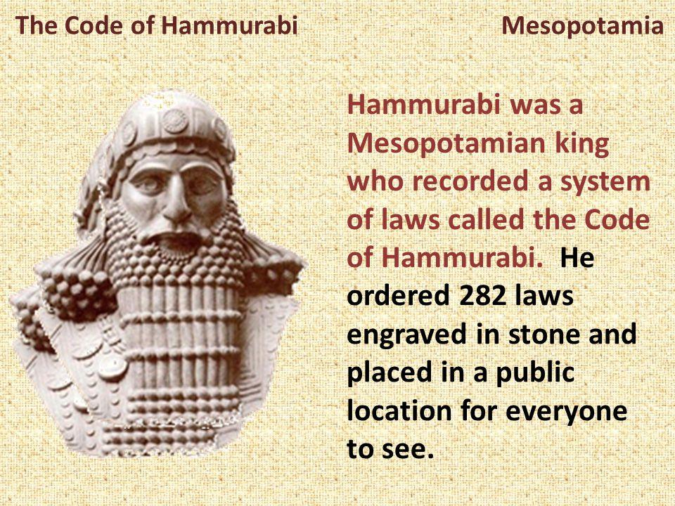 The Code of Hammurabi Mesopotamia Hammurabi was a Mesopotamian king who recorded a system of laws called the Code of Hammurabi. He ordered 282 laws en