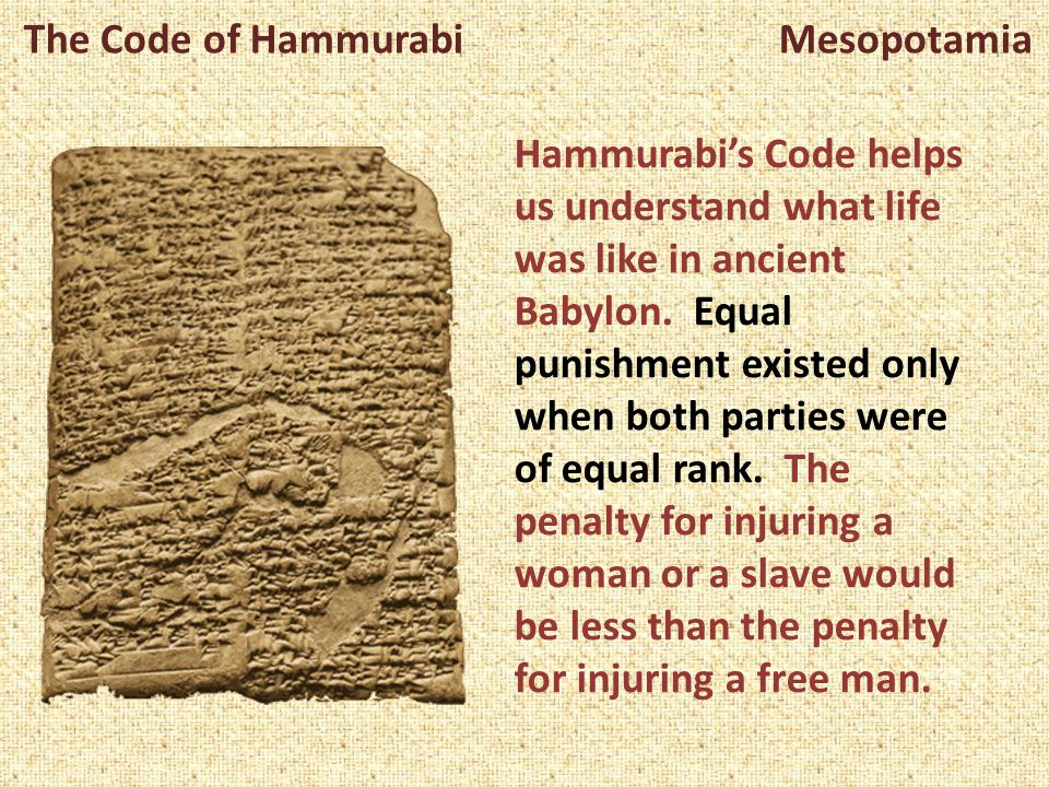 The Code of Hammurabi Mesopotamia Hammurabi's Code helps us understand what life was like in ancient Babylon. Equal punishment existed only when both
