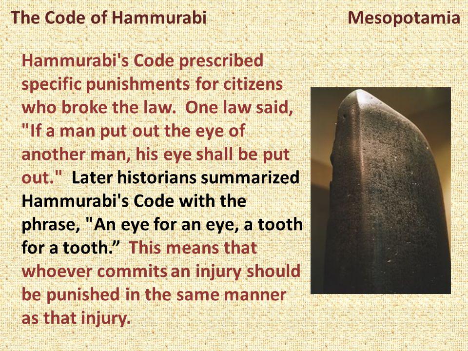 The Code of Hammurabi Mesopotamia Hammurabi's Code prescribed specific punishments for citizens who broke the law. One law said,
