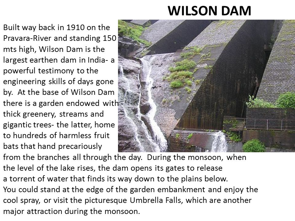 Built way back in 1910 on the Pravara-River and standing 150 mts high, Wilson Dam is the largest earthen dam in India- a powerful testimony to the eng