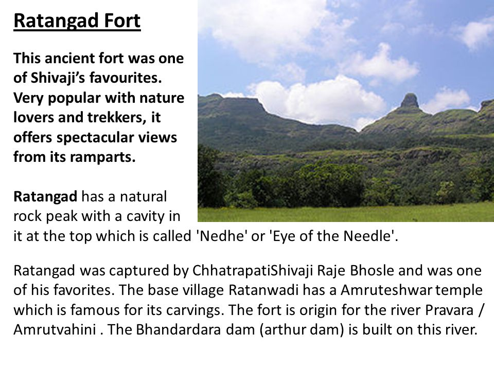 Ratangad Fort This ancient fort was one of Shivaji's favourites. Very popular with nature lovers and trekkers, it offers spectacular views from its ra