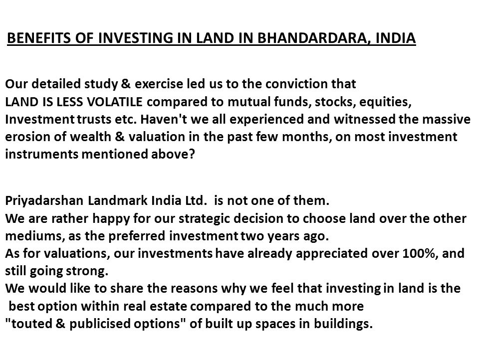BENEFITS OF INVESTING IN LAND IN BHANDARDARA, INDIA Our detailed study & exercise led us to the conviction that LAND IS LESS VOLATILE compared to mutu
