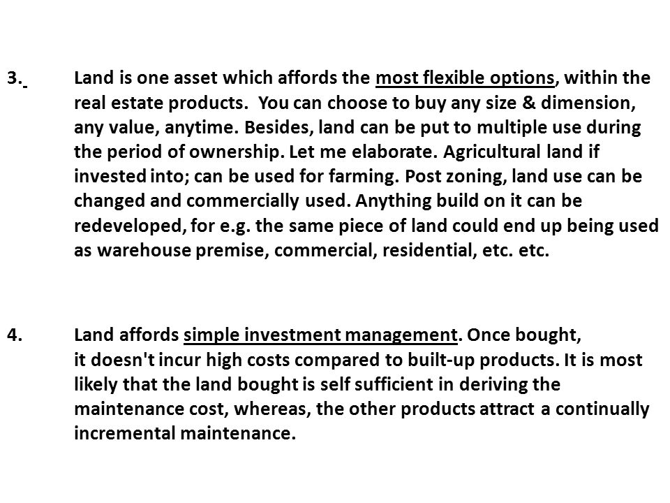 3. Land is one asset which affords the most flexible options, within the real estate products. You can choose to buy any size & dimension, any value,