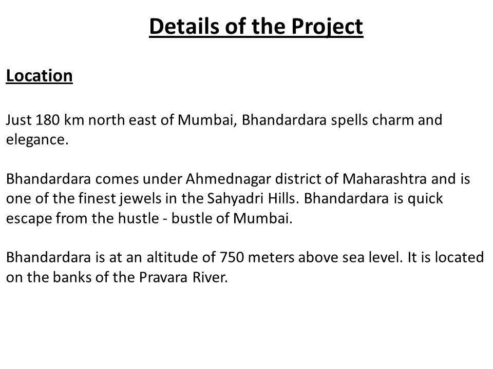 Details of the Project Location Just 180 km north east of Mumbai, Bhandardara spells charm and elegance. Bhandardara comes under Ahmednagar district o