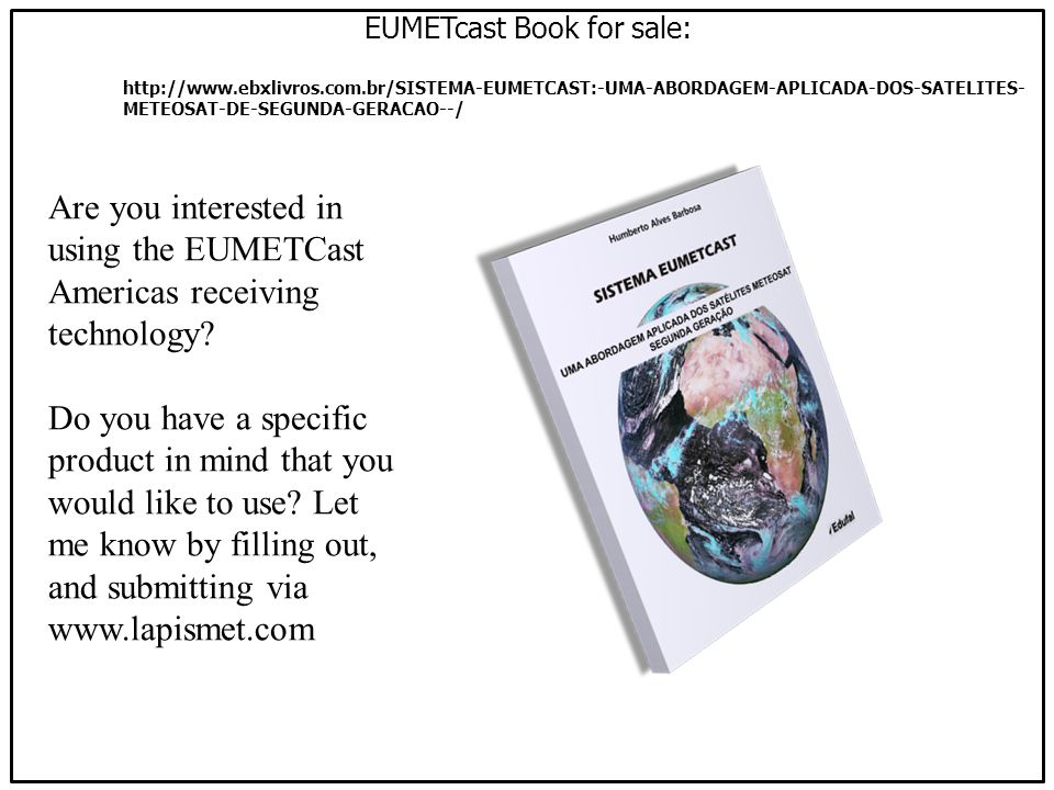 http://www.ebxlivros.com.br/SISTEMA-EUMETCAST:-UMA-ABORDAGEM-APLICADA-DOS-SATELITES- METEOSAT-DE-SEGUNDA-GERACAO--/ EUMETcast Book for sale: Are you interested in using the EUMETCast Americas receiving technology.