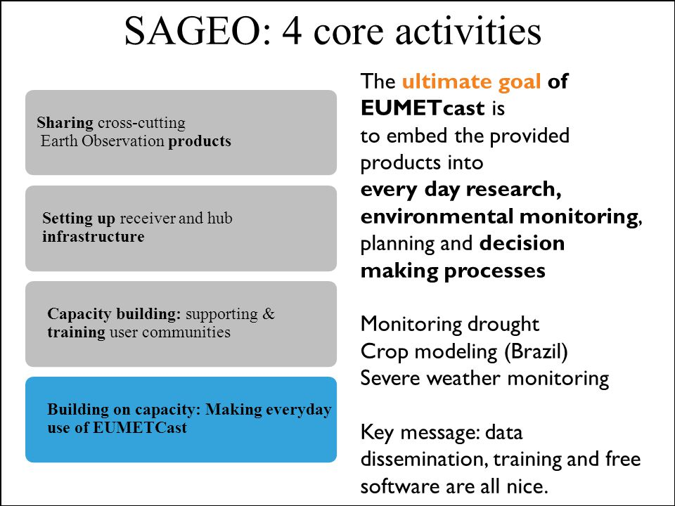 SAGEO: 4 core activities The ultimate goal of EUMETcast is to embed the provided products into every day research, environmental monitoring, planning and decision making processes Monitoring drought Crop modeling (Brazil) Severe weather monitoring Key message: data dissemination, training and free software are all nice.