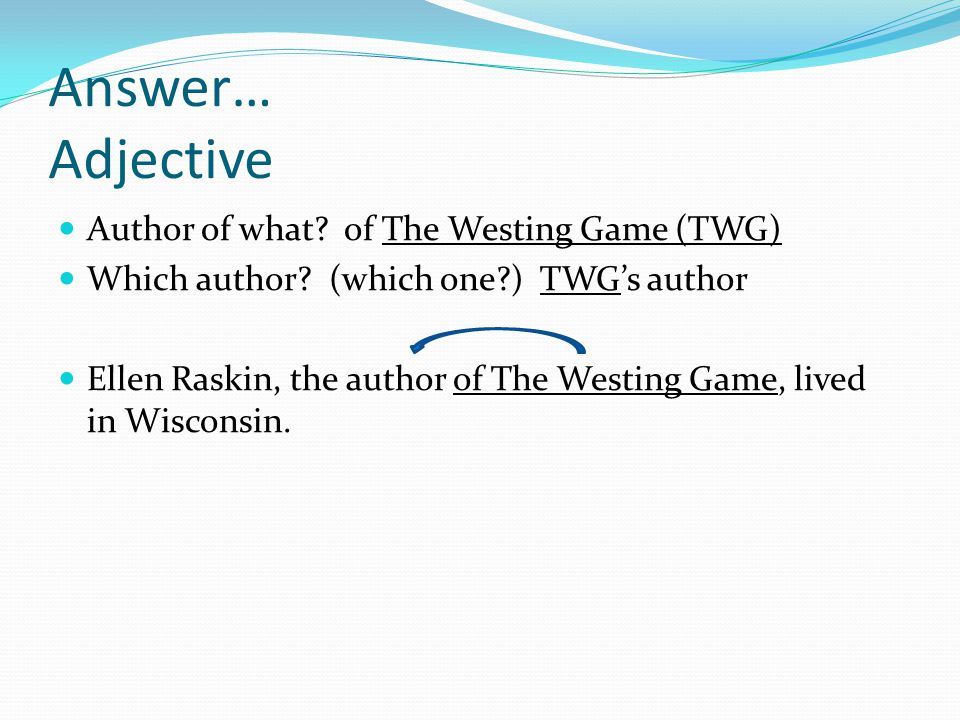 Answer… Adjective Author of what? of The Westing Game (TWG) Which author? (which one?) TWG's author Ellen Raskin, the author of The Westing Game, live