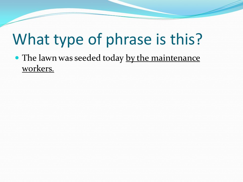 What type of phrase is this? The lawn was seeded today by the maintenance workers.