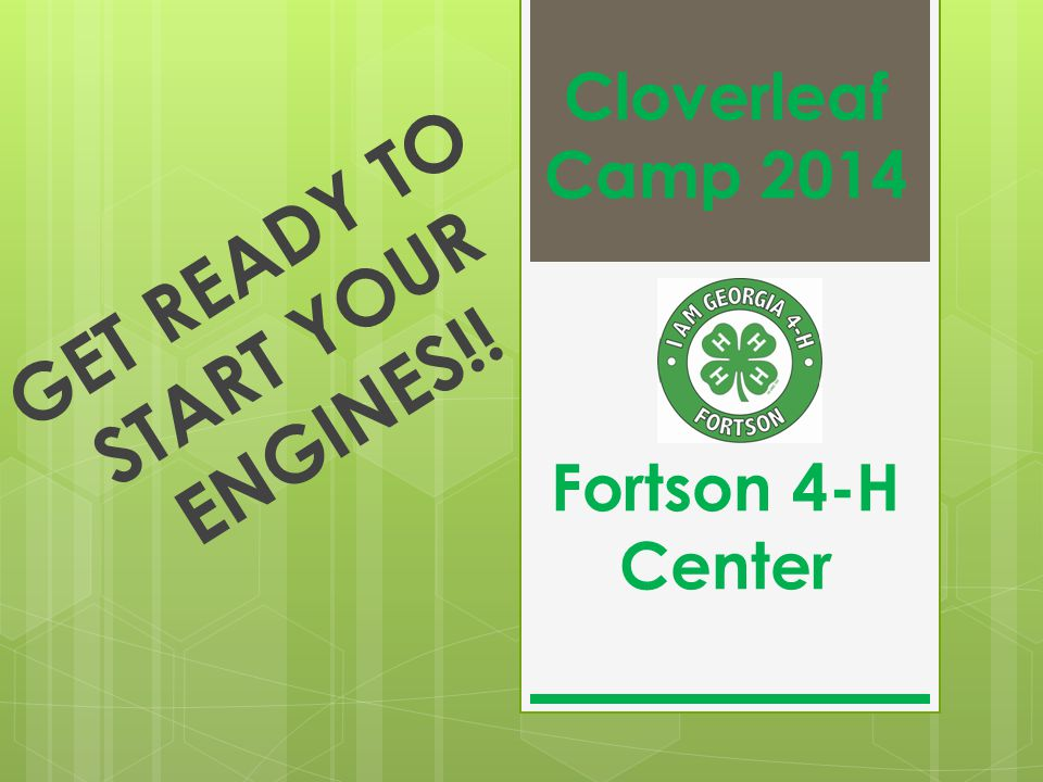 Cloverleaf Camp 2014 Fortson 4-H Center GET READY TO START YOUR ENGINES!!