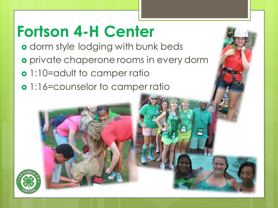 Fortson 4-H Center  dorm style lodging with bunk beds  private chaperone rooms in every dorm  1:10=adult to camper ratio  1:16=counselor to camper ratio
