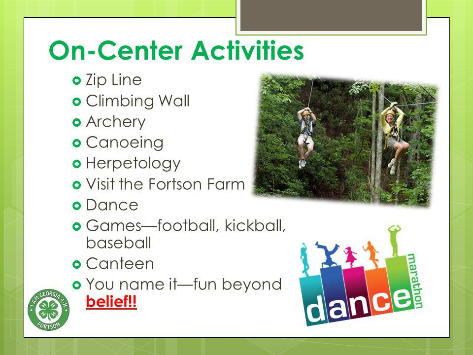 On-Center Activities  Zip Line  Climbing Wall  Archery  Canoeing  Herpetology  Visit the Fortson Farm  Dance  Games—football, kickball, baseball  Canteen  You name it—fun beyond belief!!