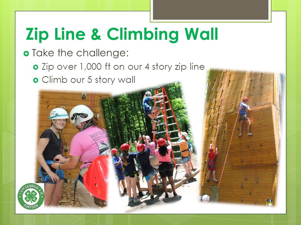 Zip Line & Climbing Wall  Take the challenge:  Zip over 1,000 ft on our 4 story zip line  Climb our 5 story wall