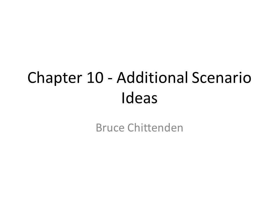 Chapter 10 - Additional Scenario Ideas Bruce Chittenden