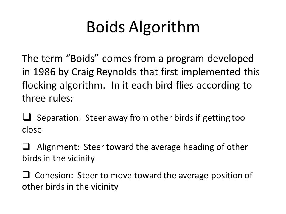 Boids Algorithm The term Boids comes from a program developed in 1986 by Craig Reynolds that first implemented this flocking algorithm.